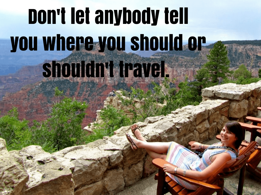Don't let anybody tell you where you should or shouldn't travel.