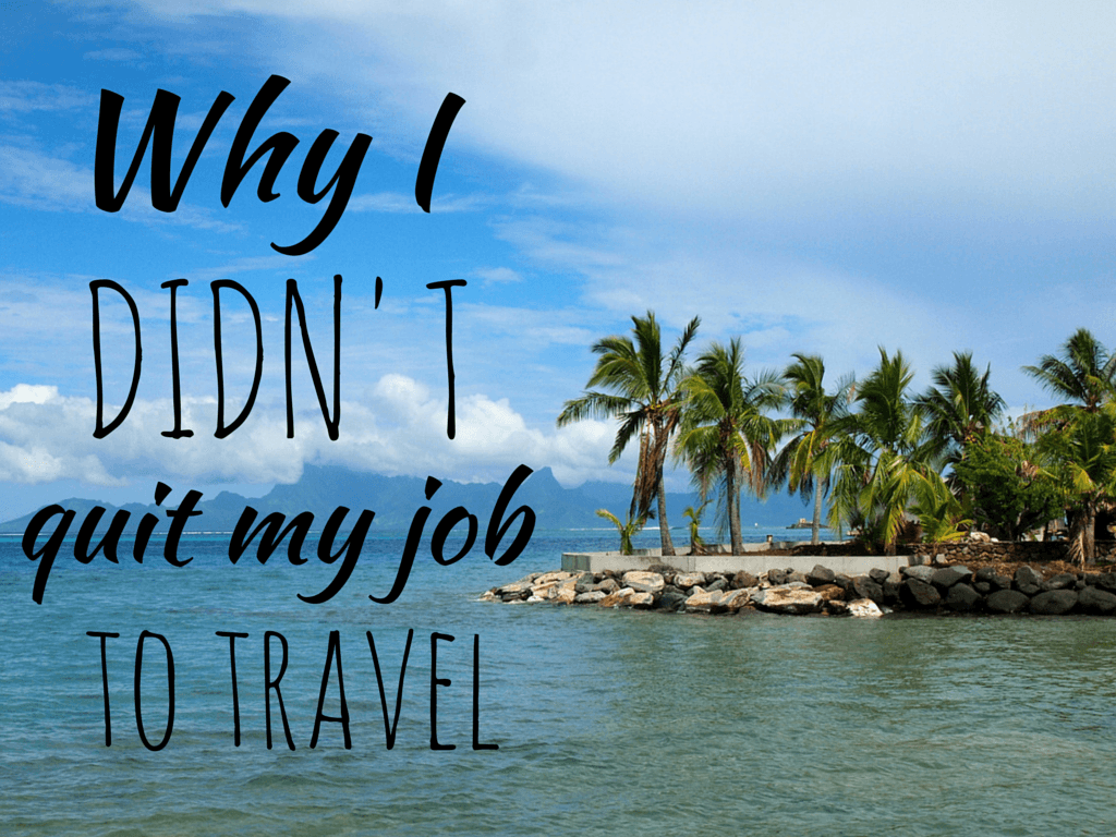 Why I DIDN'T Quit My Job to Travel